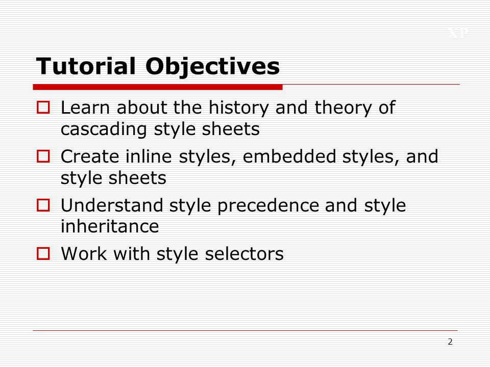 Tutorial Objectives Learn about the history and theory of cascading style sheets. Create inline styles, embedded styles, and style sheets.