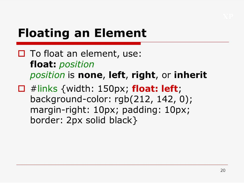 Floating an Element To float an element, use: float: position position is none, left, right, or inherit.