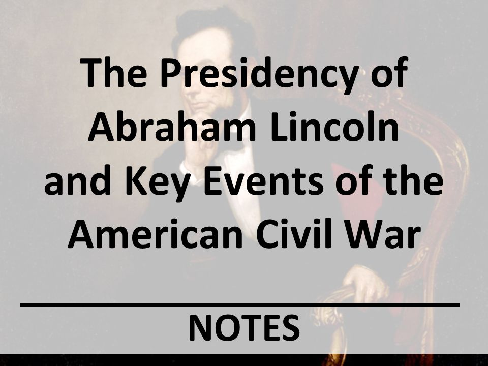The Presidency of Abraham Lincoln and Key Events of the American Civil War