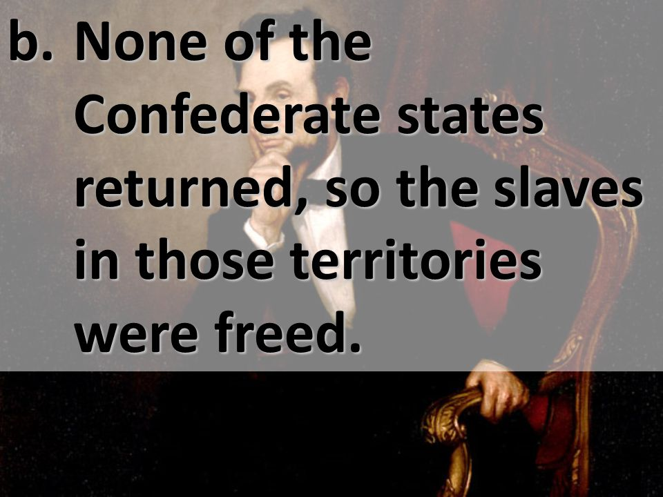 b. None of the Confederate states returned, so the slaves in those territories were freed.