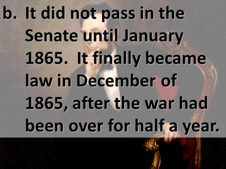 b. It did not pass in the Senate until January 1865.