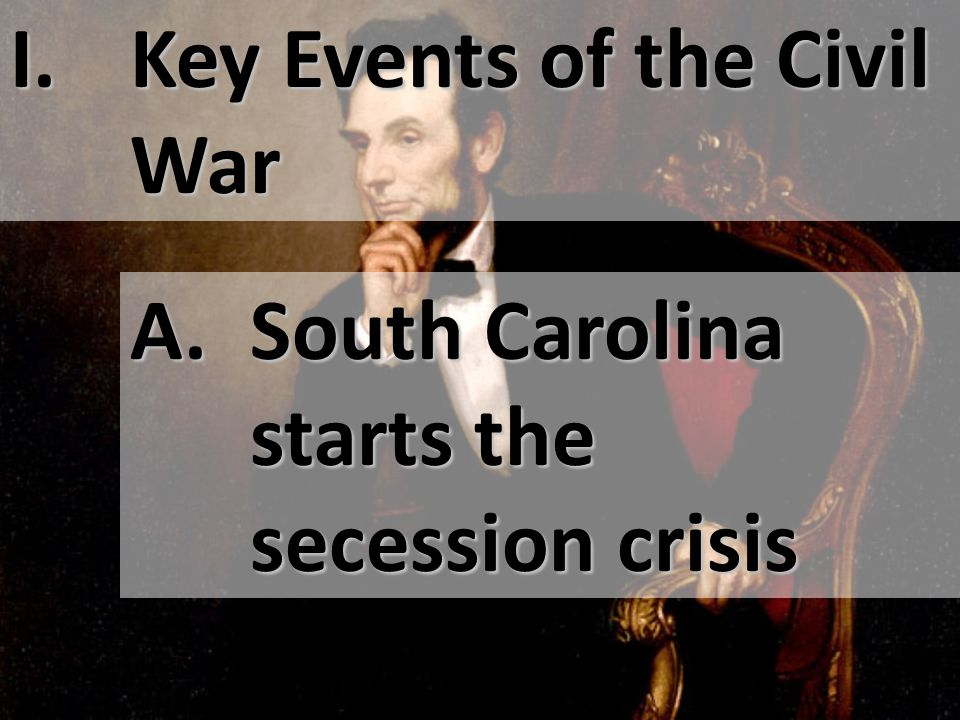 I. Key Events of the Civil War A. South Carolina starts the secession crisis