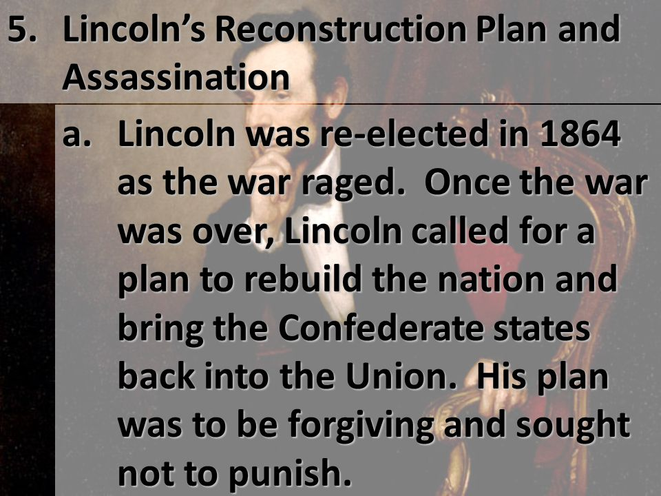 5. Lincoln's Reconstruction Plan and Assassination. a.