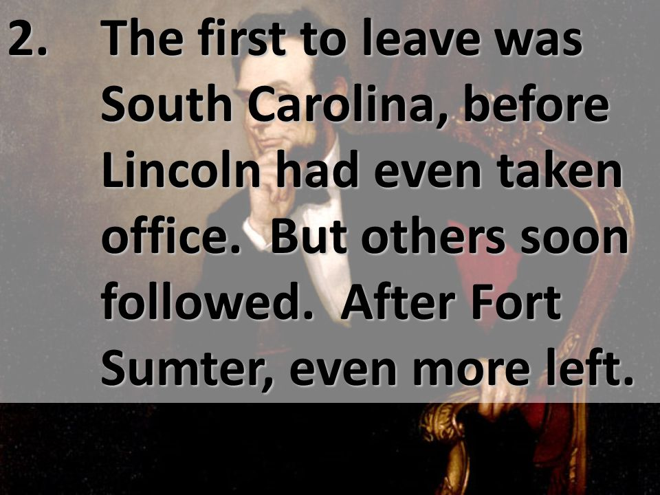 2. The first to leave was South Carolina, before Lincoln had even taken office.