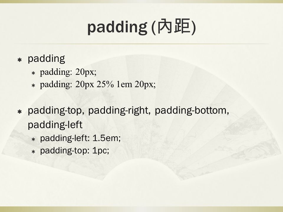 padding (內距) padding. padding: 20px; padding: 20px 25% 1em 20px; padding-top, padding-right, padding-bottom, padding-left.