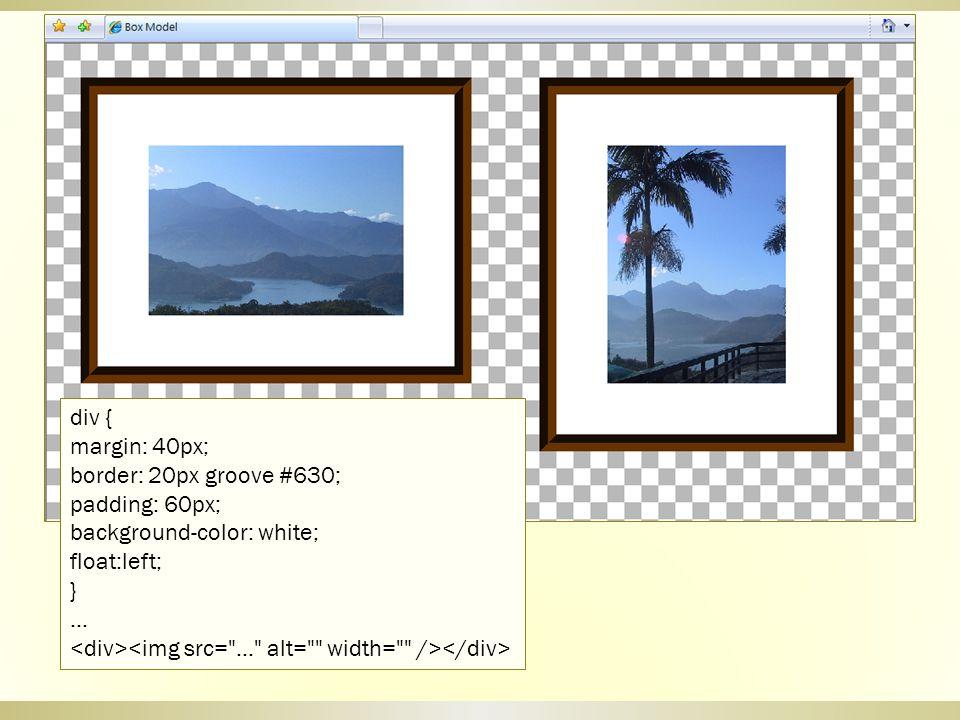 div { margin: 40px; border: 20px groove #630; padding: 60px; background-color: white; float:left;