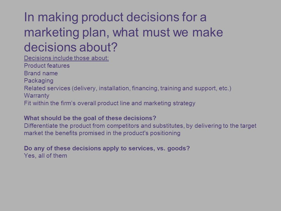In making product decisions for a marketing plan, what must we make decisions about Decisions include those about: Product features Brand name Packaging Related services (delivery, installation, financing, training and support, etc.) Warranty Fit within the firm's overall product line and marketing strategy What should be the goal of these decisions Differentiate the product from competitors and substitutes, by delivering to the target market the benefits promised in the product s positioning Do any of these decisions apply to services, vs. goods Yes, all of them