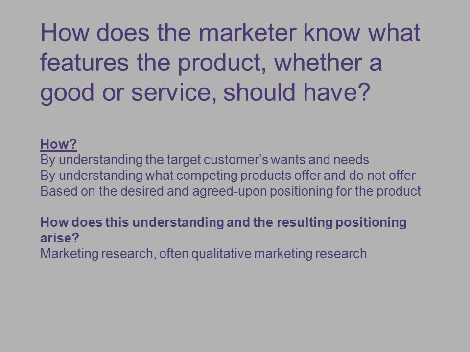 How does the marketer know what features the product, whether a good or service, should have How By understanding the target customer's wants and needs By understanding what competing products offer and do not offer Based on the desired and agreed-upon positioning for the product How does this understanding and the resulting positioning arise Marketing research, often qualitative marketing research