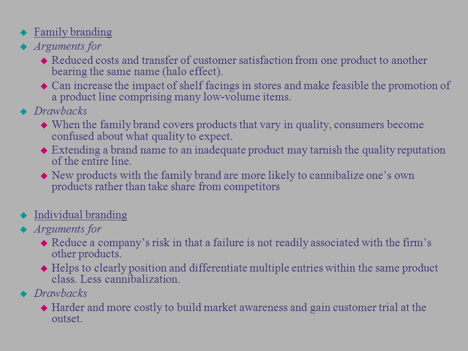 Family branding Arguments for. Reduced costs and transfer of customer satisfaction from one product to another bearing the same name (halo effect).