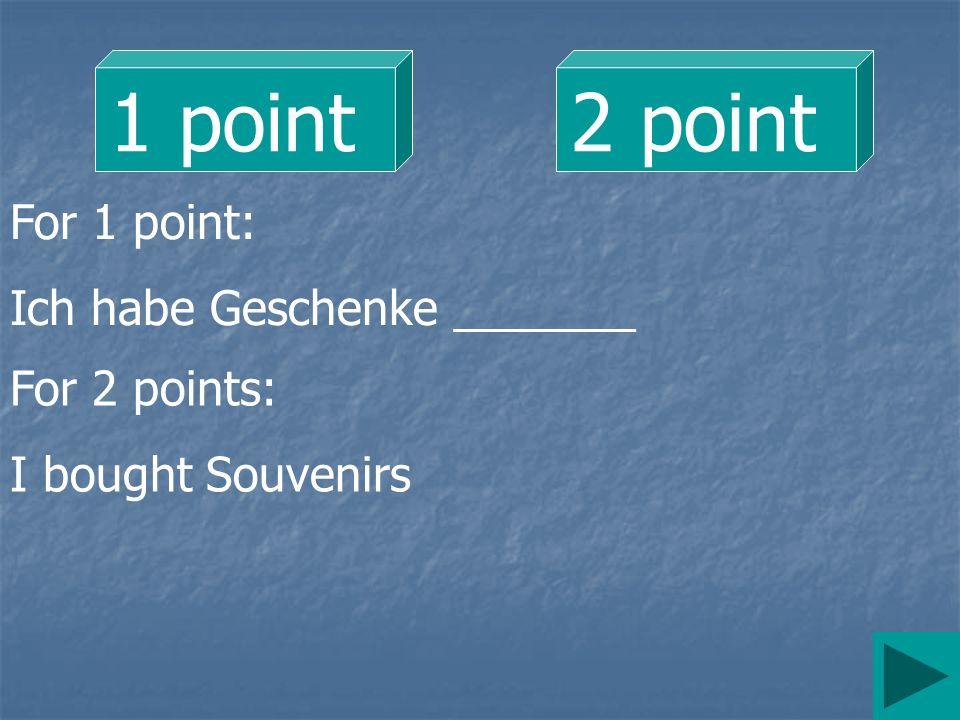 1 point 2 point For 1 point: Ich habe Geschenke _______ For 2 points: