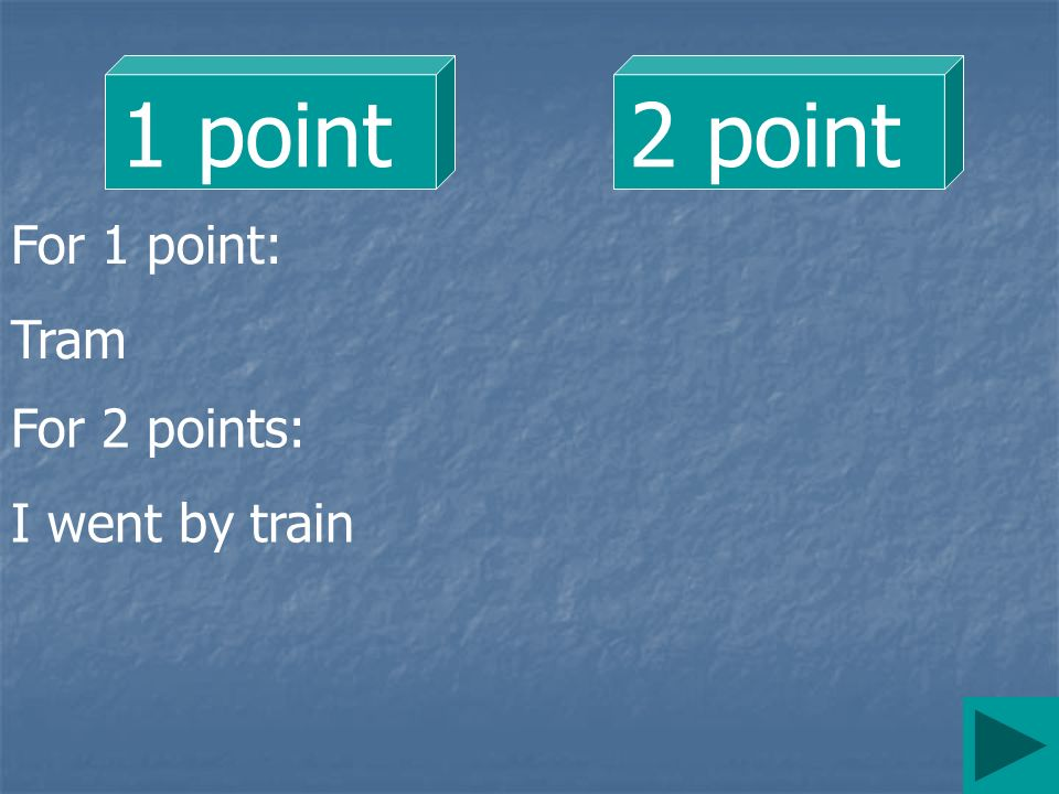 1 point 2 point For 1 point: Tram For 2 points: I went by train