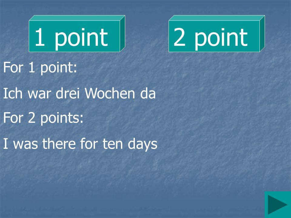 1 point 2 point For 1 point: Ich war drei Wochen da For 2 points: