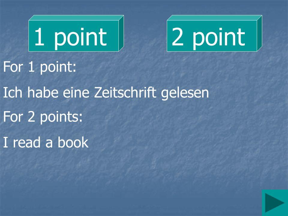 1 point 2 point For 1 point: Ich habe eine Zeitschrift gelesen