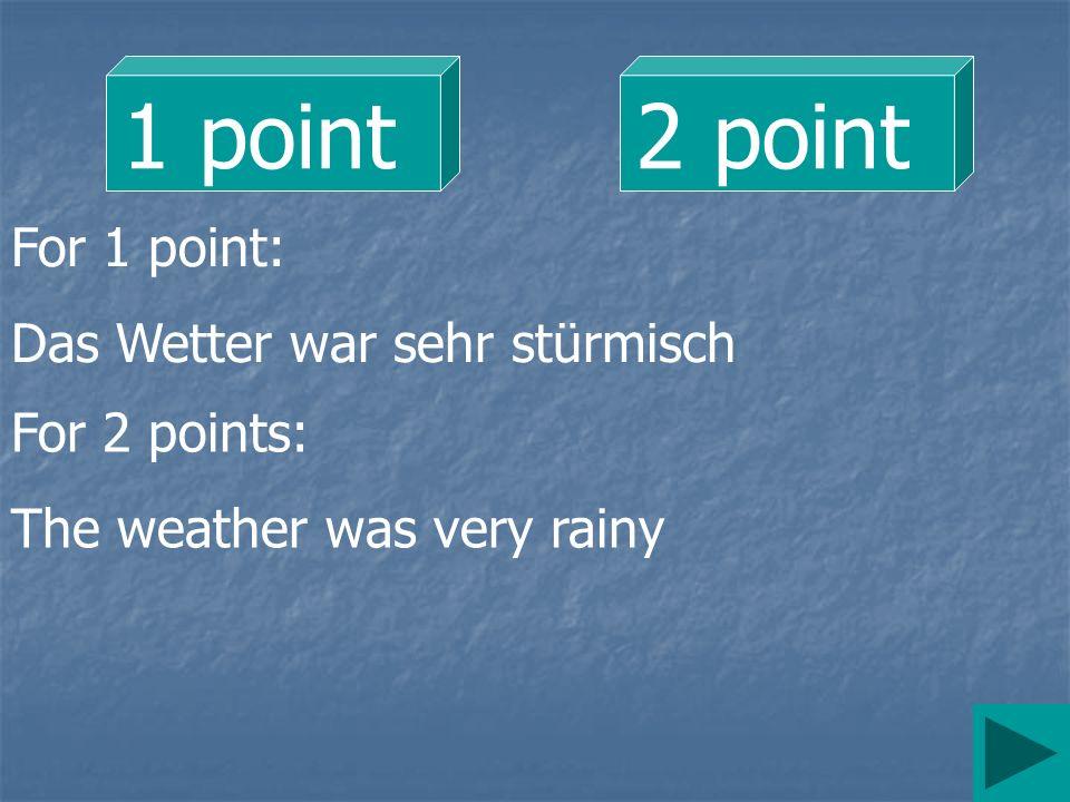 1 point 2 point For 1 point: Das Wetter war sehr stürmisch