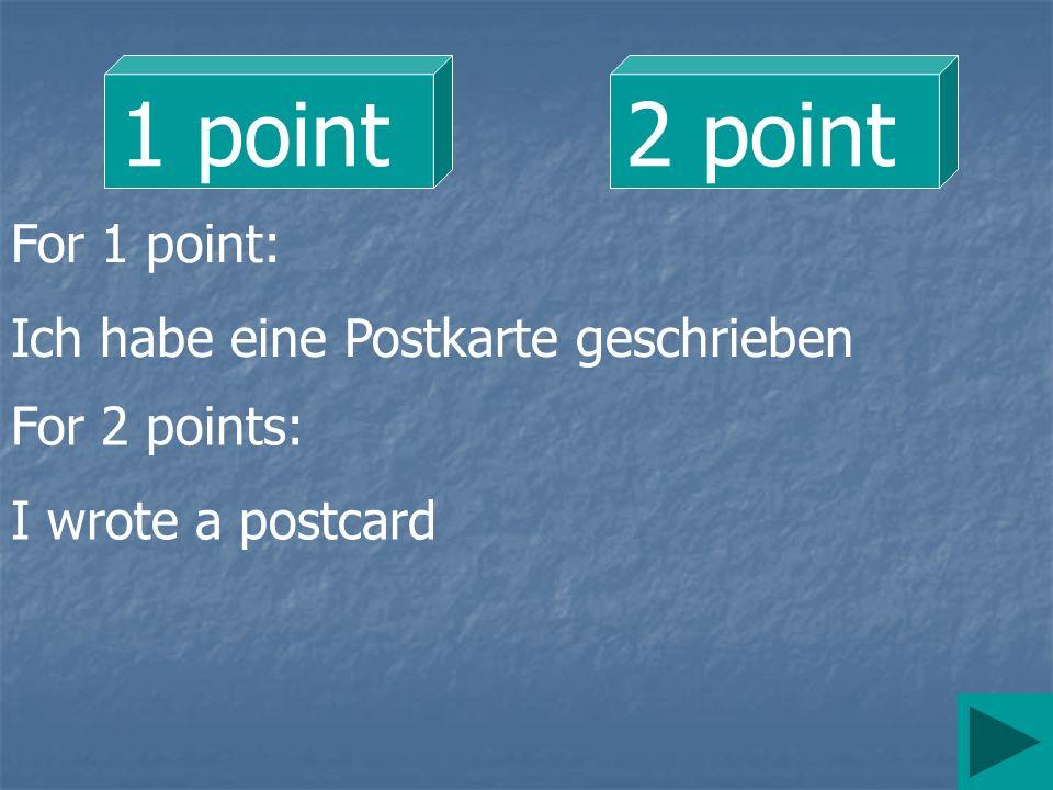 1 point 2 point For 1 point: Ich habe eine Postkarte geschrieben