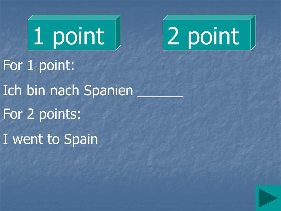 1 point 2 point For 1 point: Ich bin nach Spanien ______ For 2 points: