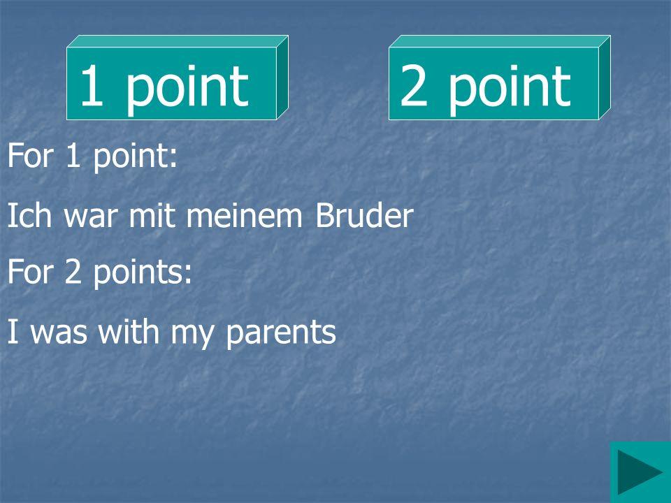 1 point 2 point For 1 point: Ich war mit meinem Bruder For 2 points: