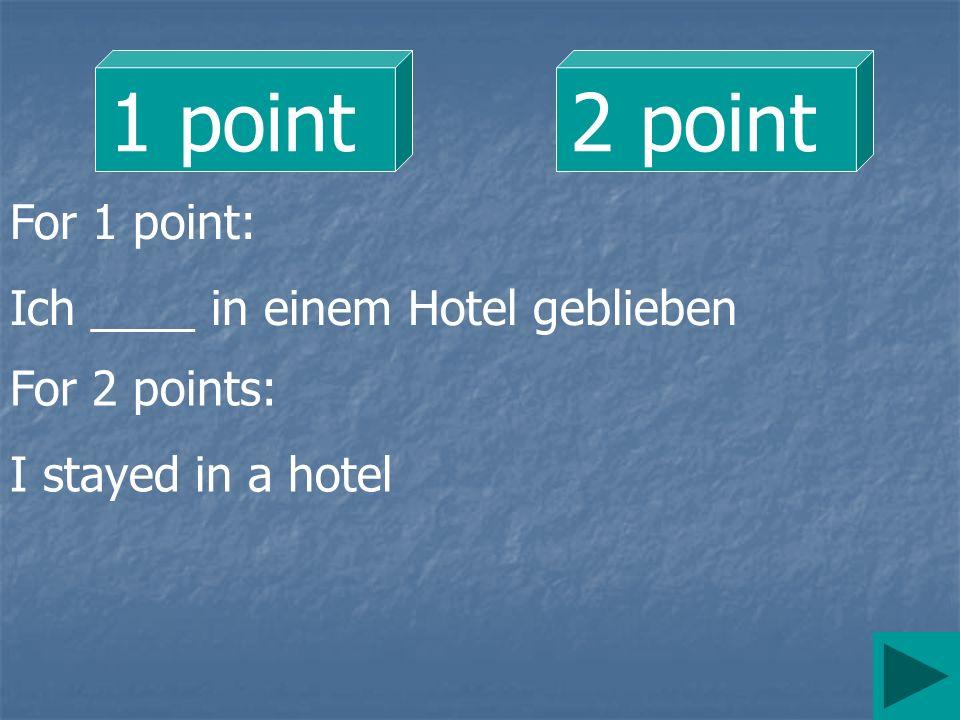 1 point 2 point For 1 point: Ich ____ in einem Hotel geblieben