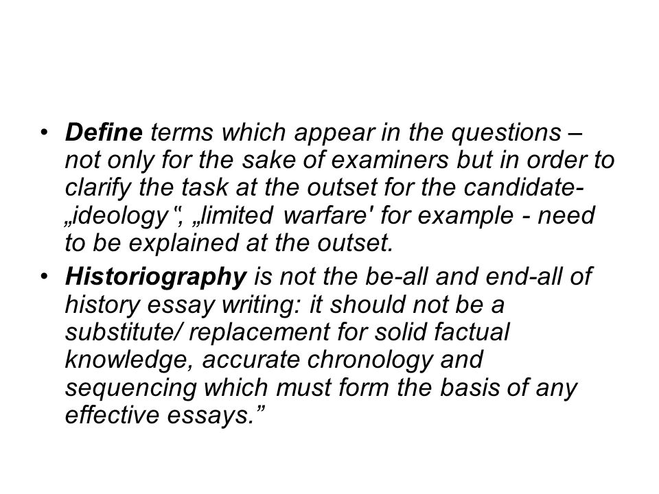 """Define terms which appear in the questions – not only for the sake of examiners but in order to clarify the task at the outset for the candidate- """"ideology"""", """"limited warfare for example - need to be explained at the outset."""