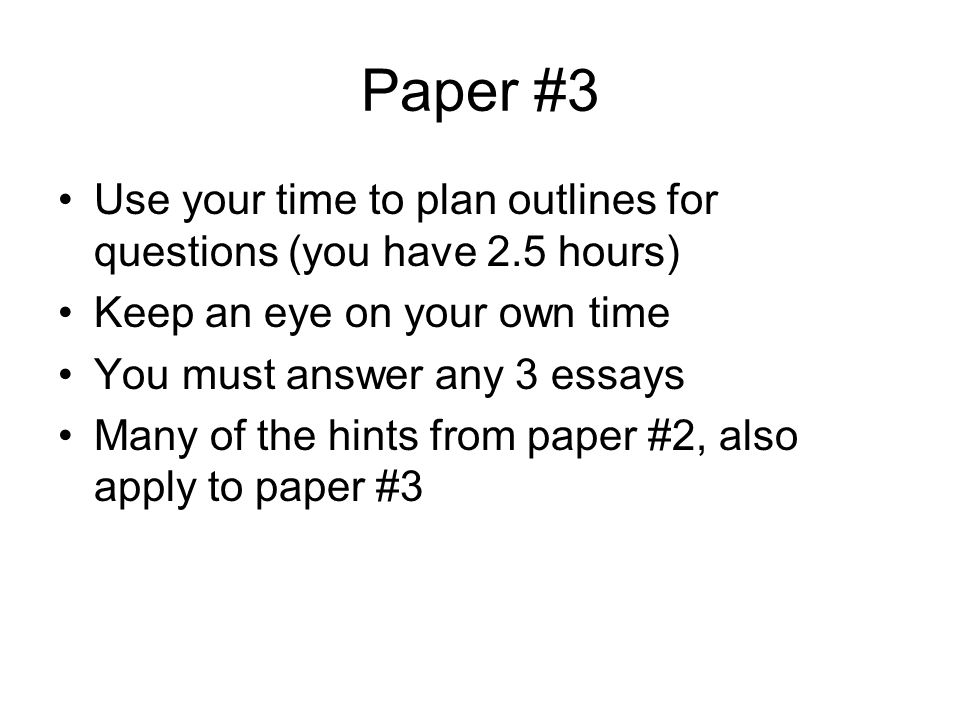 Paper #3 Use your time to plan outlines for questions (you have 2.5 hours) Keep an eye on your own time.