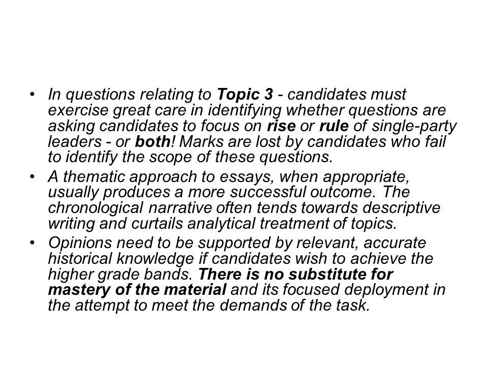 In questions relating to Topic 3 - candidates must exercise great care in identifying whether questions are asking candidates to focus on rise or rule of single-party leaders - or both! Marks are lost by candidates who fail to identify the scope of these questions.