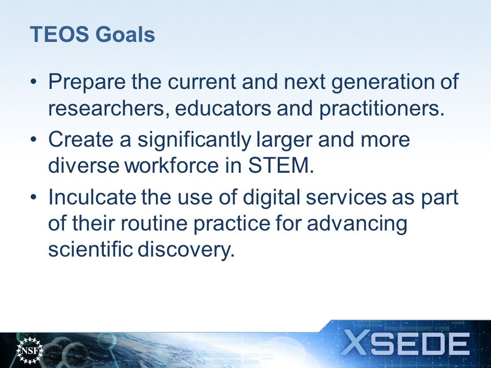 TEOS Goals Prepare the current and next generation of researchers, educators and practitioners.