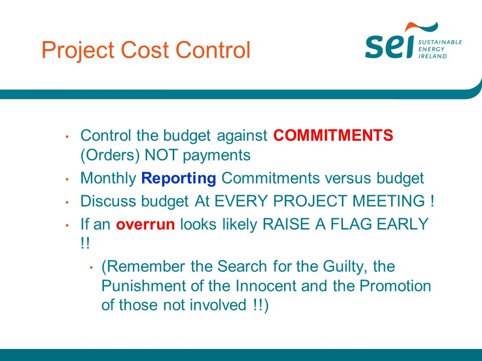 Project Cost Control Control the budget against COMMITMENTS (Orders) NOT payments. Monthly Reporting Commitments versus budget.