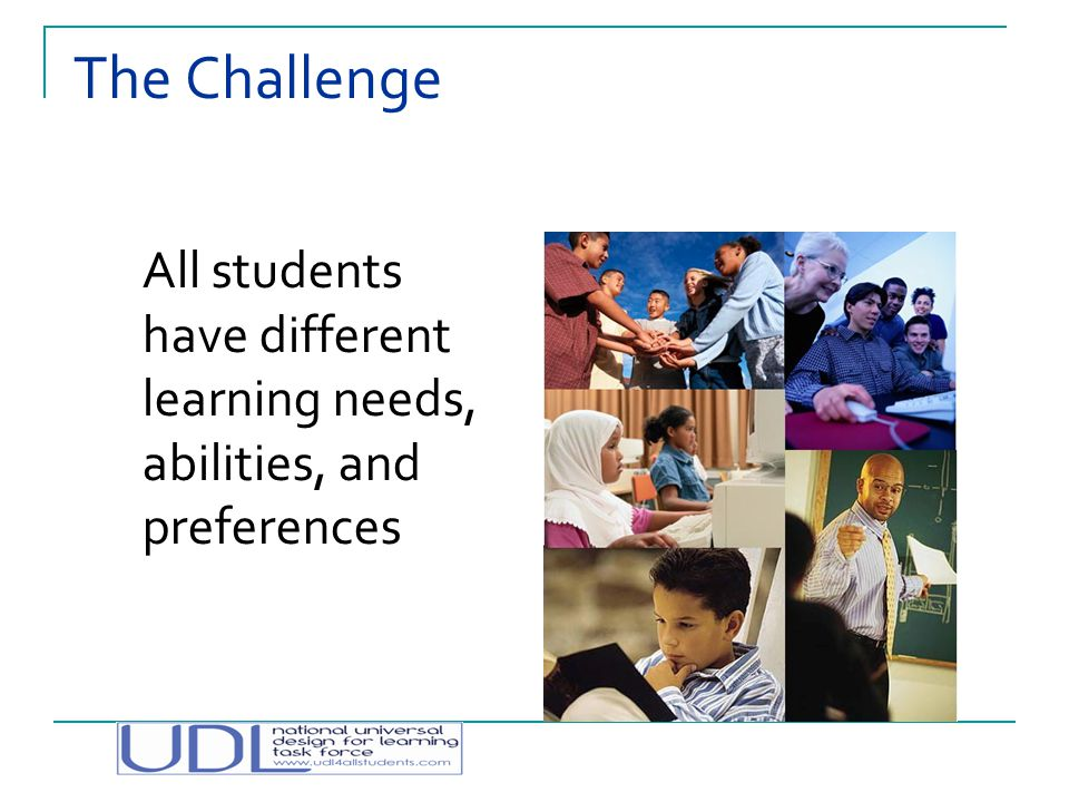 The Challenge All students have different learning needs, abilities, and preferences.