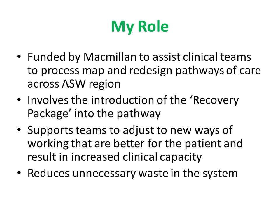 My Role Funded by Macmillan to assist clinical teams to process map and redesign pathways of care across ASW region.