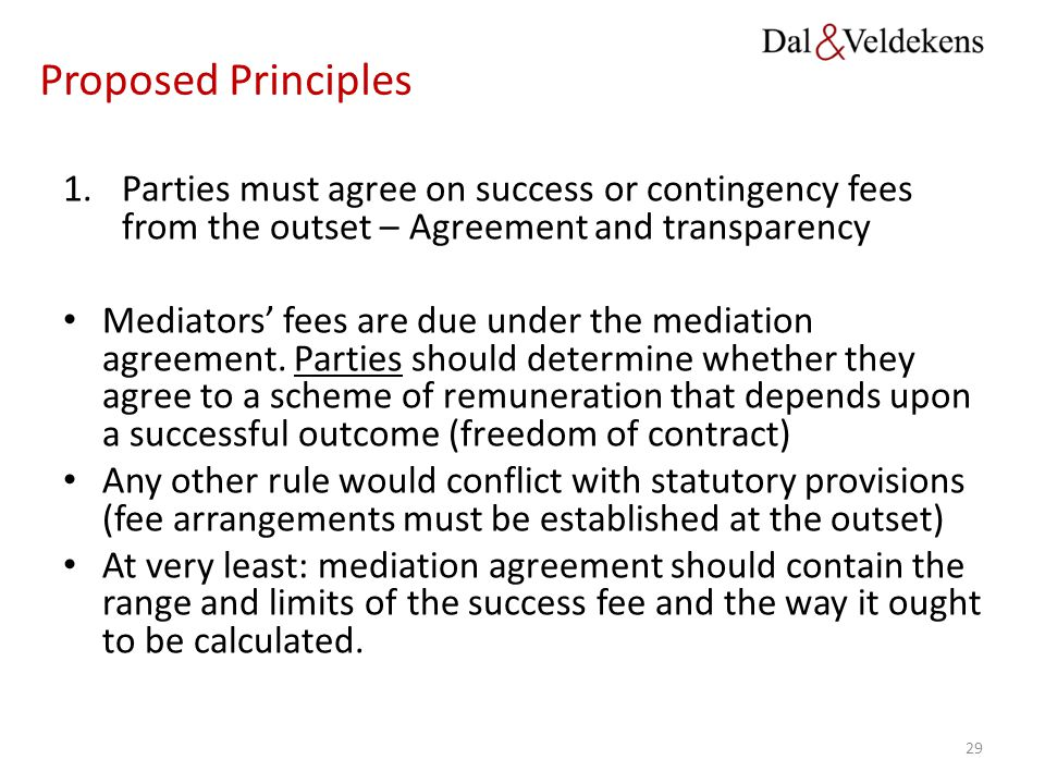 Proposed Principles Parties must agree on success or contingency fees from the outset – Agreement and transparency.