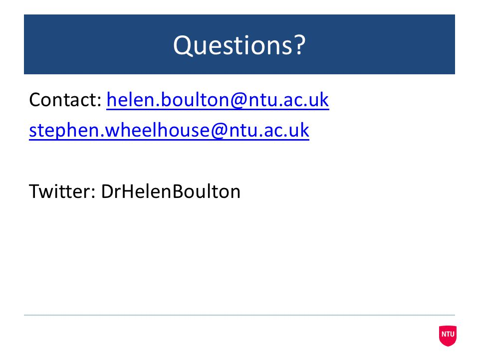 Questions Contact: helen.boulton@ntu.ac.uk stephen.wheelhouse@ntu.ac.uk Twitter: DrHelenBoulton