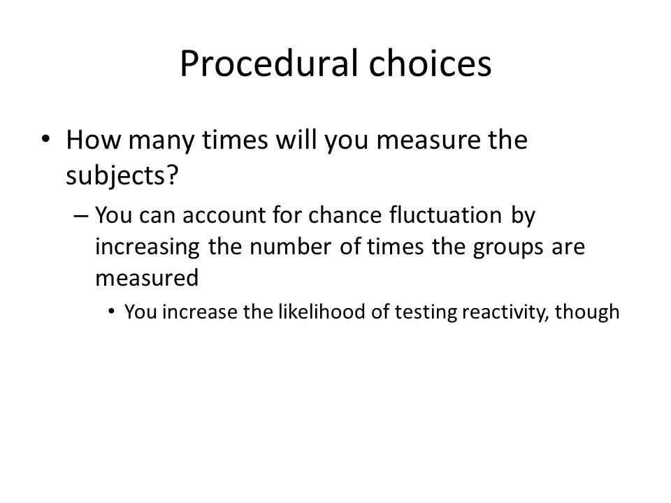 Procedural choices How many times will you measure the subjects