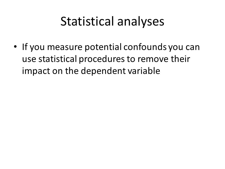 Statistical analyses If you measure potential confounds you can use statistical procedures to remove their impact on the dependent variable.