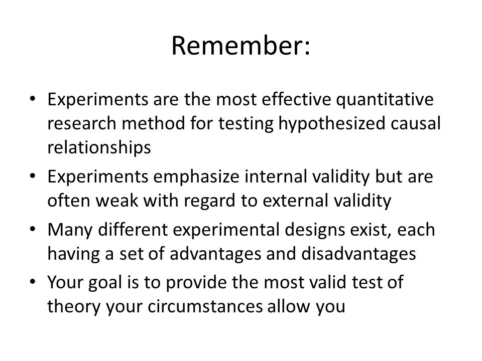 Remember: Experiments are the most effective quantitative research method for testing hypothesized causal relationships.