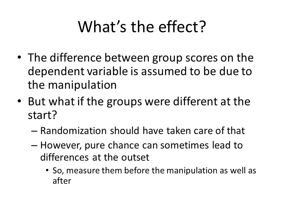 What's the effect The difference between group scores on the dependent variable is assumed to be due to the manipulation.