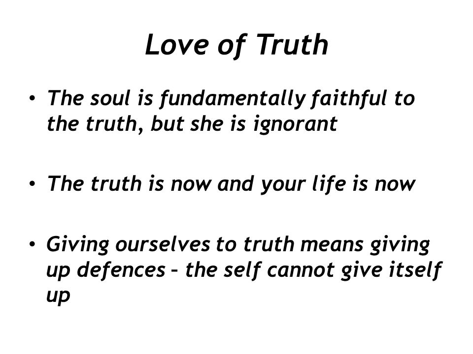 Love of Truth The soul is fundamentally faithful to the truth, but she is ignorant. The truth is now and your life is now.