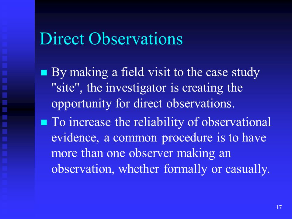 Direct Observations By making a field visit to the case study site , the investigator is creating the opportunity for direct observations.