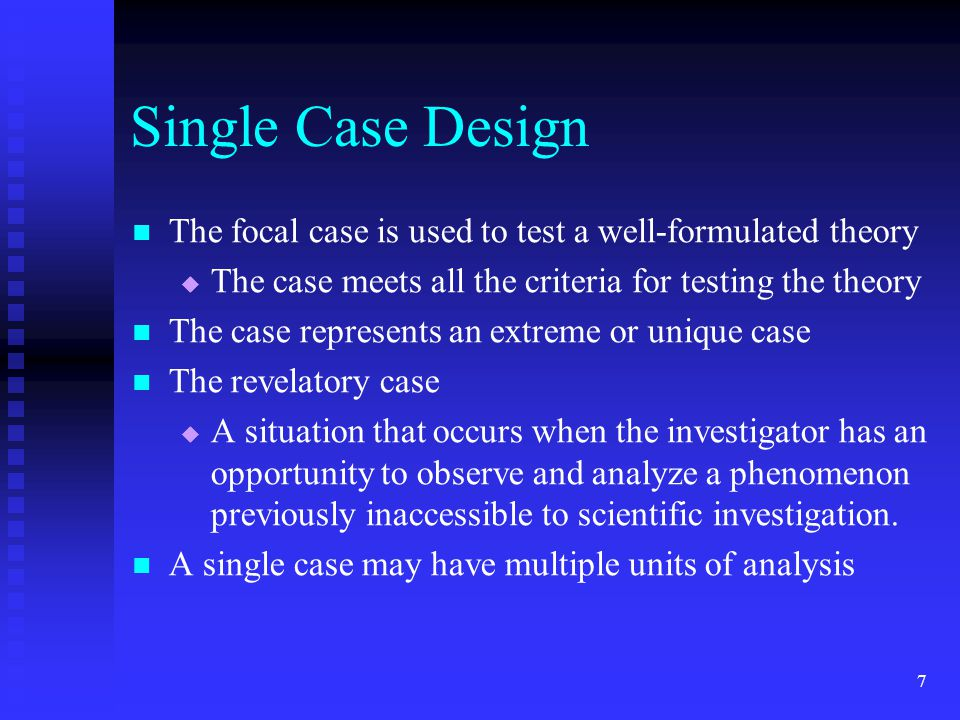Single Case Design The focal case is used to test a well-formulated theory. The case meets all the criteria for testing the theory.