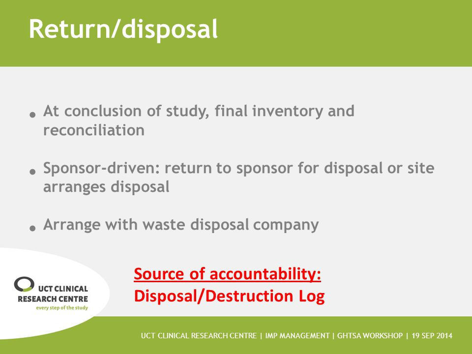 Return/disposal At conclusion of study, final inventory and reconciliation. Sponsor-driven: return to sponsor for disposal or site arranges disposal.
