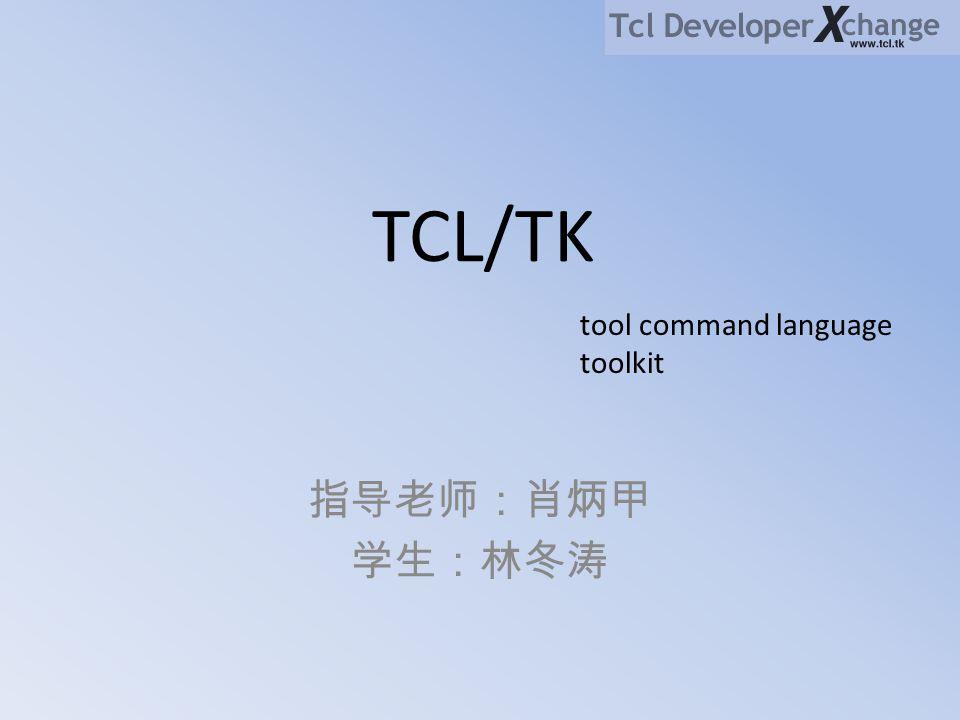 TCL/TK tool command language toolkit 指导老师:肖炳甲 学生:林冬涛