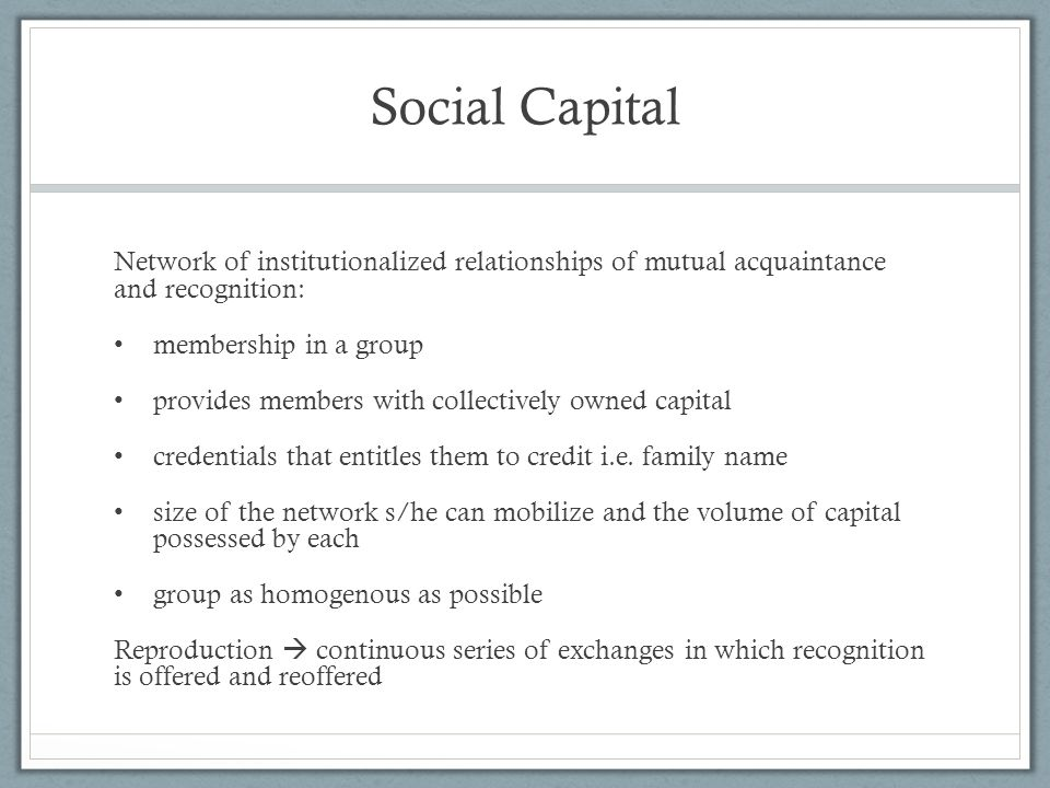 Social Capital Network of institutionalized relationships of mutual acquaintance and recognition: membership in a group.