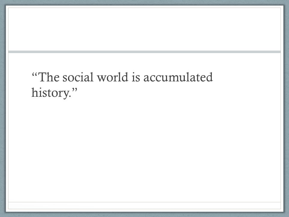 The social world is accumulated history.