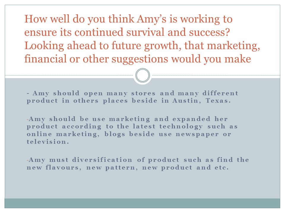 How well do you think Amy's is working to ensure its continued survival and success Looking ahead to future growth, that marketing, financial or other suggestions would you make