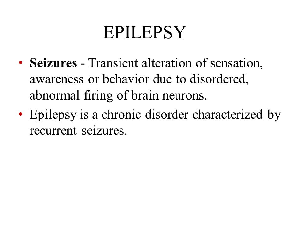 EPILEPSY Seizures - Transient alteration of sensation, awareness or behavior due to disordered, abnormal firing of brain neurons.