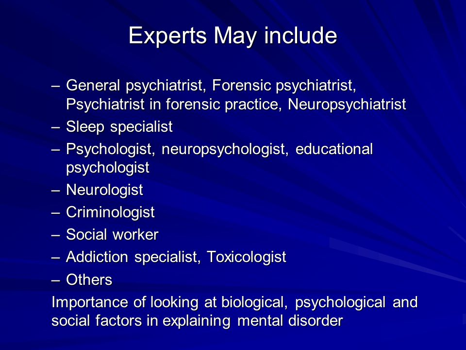 Experts May include General psychiatrist, Forensic psychiatrist, Psychiatrist in forensic practice, Neuropsychiatrist.