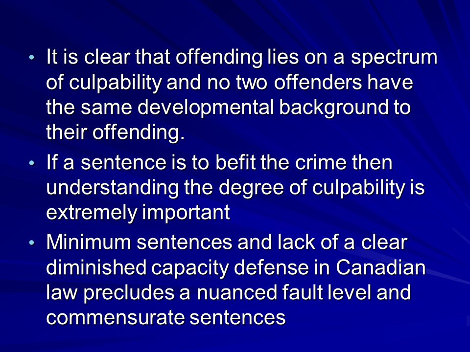 It is clear that offending lies on a spectrum of culpability and no two offenders have the same developmental background to their offending.
