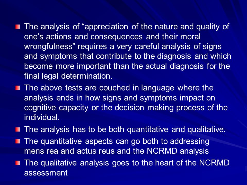 The analysis of appreciation of the nature and quality of one's actions and consequences and their moral wrongfulness requires a very careful analysis of signs and symptoms that contribute to the diagnosis and which become more important than the actual diagnosis for the final legal determination.