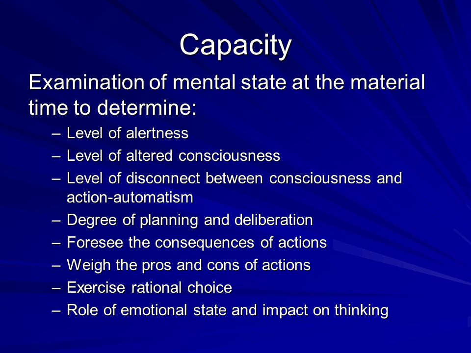 Capacity Examination of mental state at the material time to determine: Level of alertness. Level of altered consciousness.