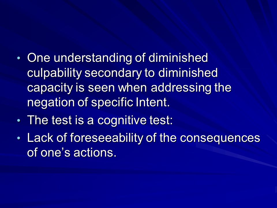One understanding of diminished culpability secondary to diminished capacity is seen when addressing the negation of specific Intent.