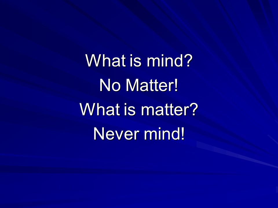 What is mind No Matter! What is matter Never mind!